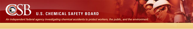 CSB - U.S. CHEMICAL SAFETY BOARD -- An independent federal agency investigating chemical accidents to protect workers, the public, and the environment